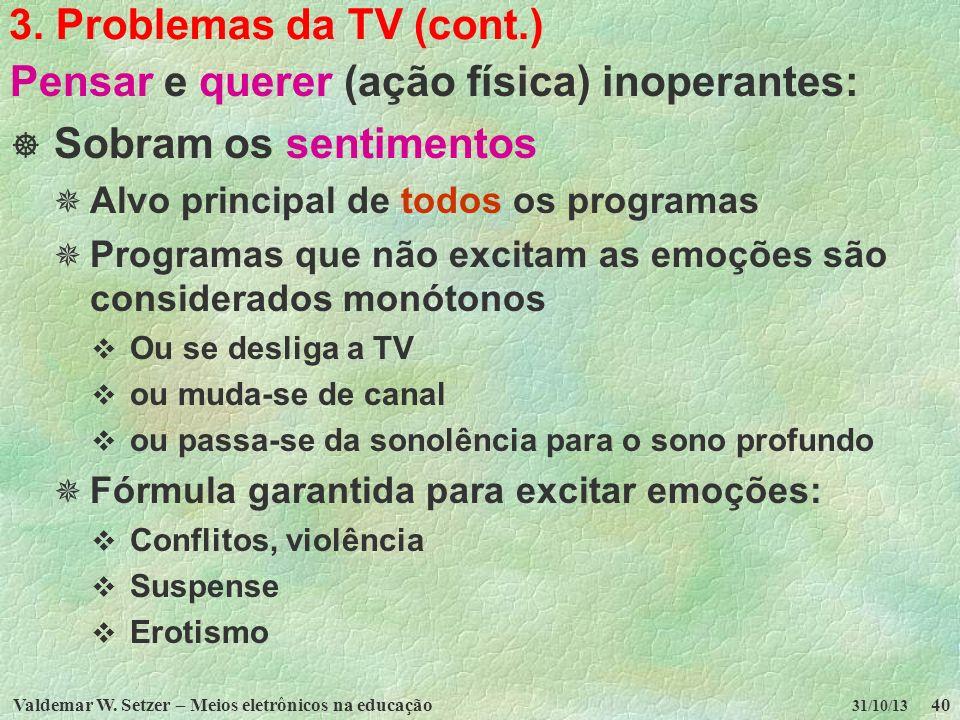 Valdemar W. Setzer – Meios eletrônicos na educação40 31/10/13 3. Problemas da TV (cont.) Pensar e querer (ação física) inoperantes: Sobram os sentimen