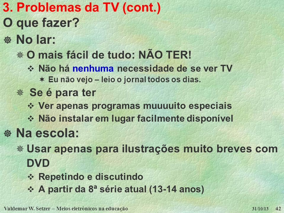 Valdemar W. Setzer – Meios eletrônicos na educação42 31/10/13 3. Problemas da TV (cont.) O que fazer? No lar: O mais fácil de tudo: NÃO TER! Não há ne