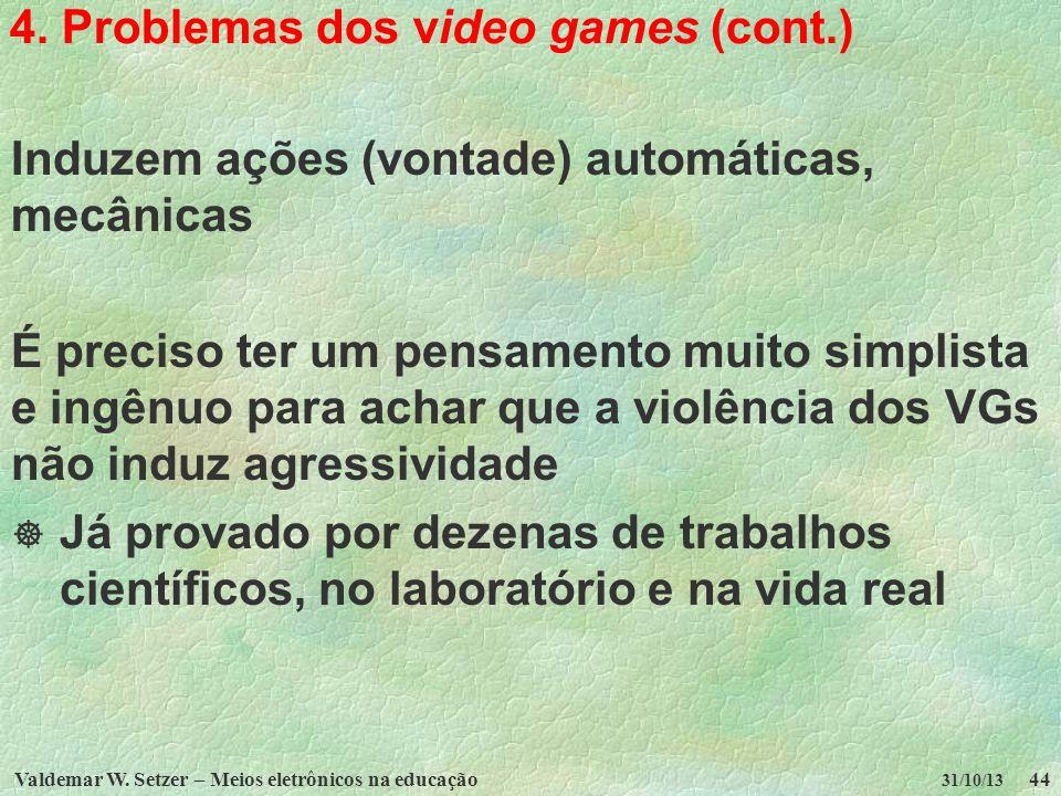 Valdemar W. Setzer – Meios eletrônicos na educação44 31/10/13 4. Problemas dos video games (cont.) Induzem ações (vontade) automáticas, mecânicas É pr
