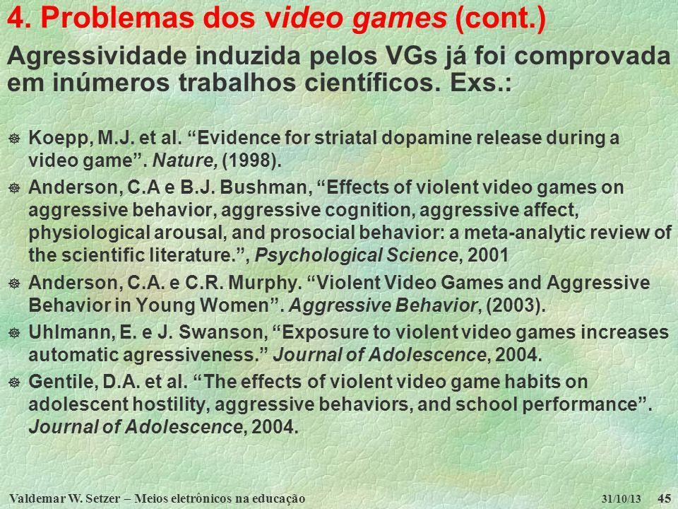 Valdemar W. Setzer – Meios eletrônicos na educação45 31/10/13 4. Problemas dos video games (cont.) Agressividade induzida pelos VGs já foi comprovada