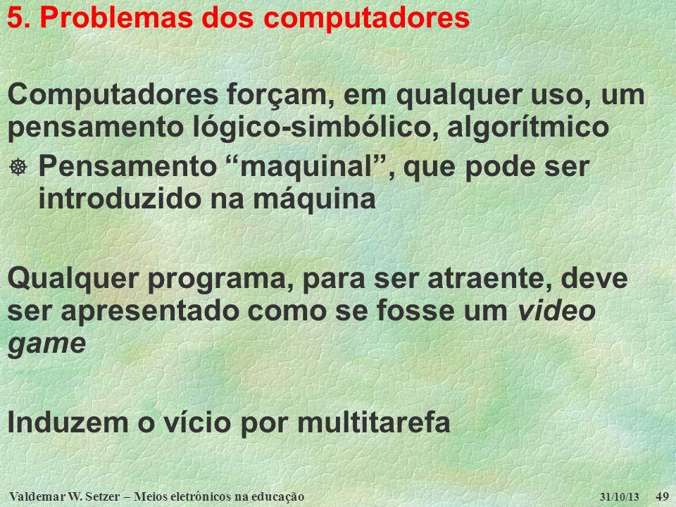 Valdemar W. Setzer – Meios eletrônicos na educação49 31/10/13 5. Problemas dos computadores Computadores forçam, em qualquer uso, um pensamento lógico