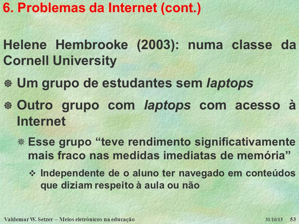 Valdemar W. Setzer – Meios eletrônicos na educação53 31/10/13 6. Problemas da Internet (cont.) Helene Hembrooke (2003): numa classe da Cornell Univers