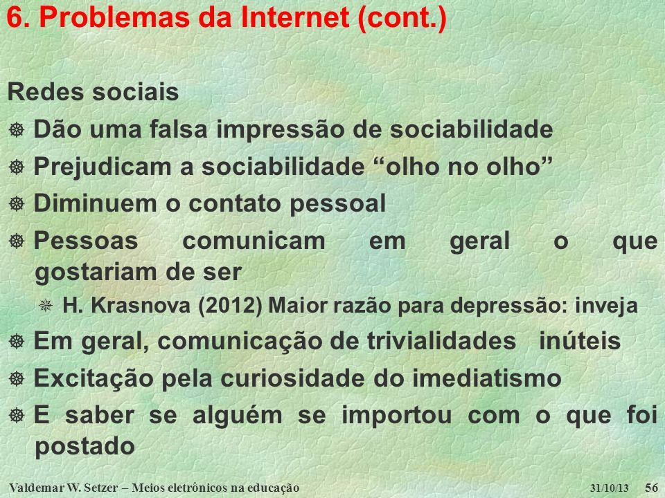 Valdemar W. Setzer – Meios eletrônicos na educação56 31/10/13 6. Problemas da Internet (cont.) Redes sociais Dão uma falsa impressão de sociabilidade