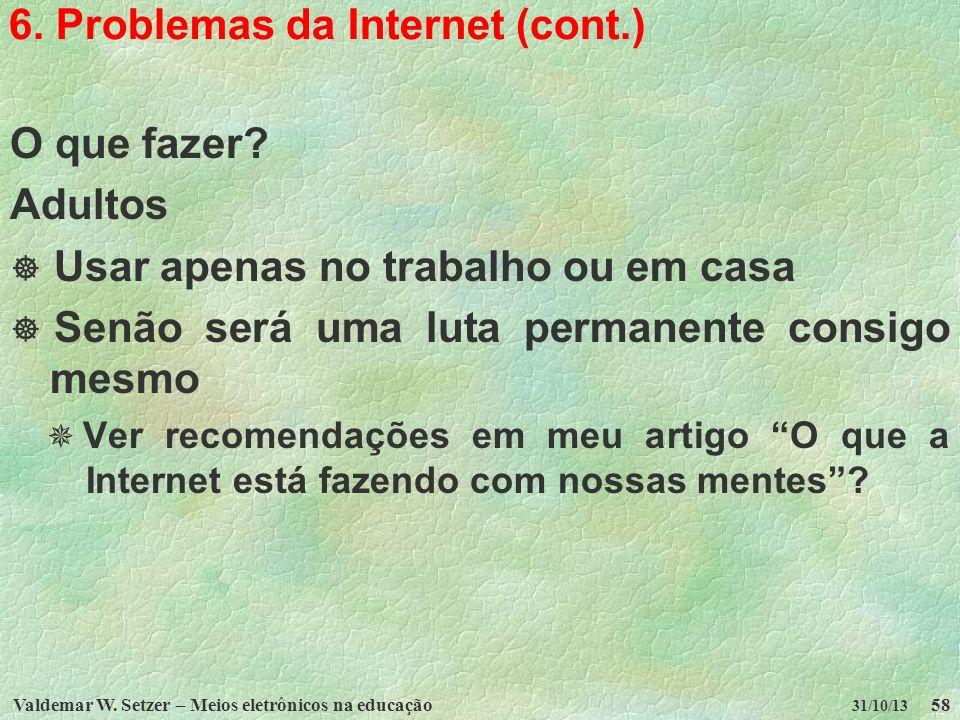 Valdemar W. Setzer – Meios eletrônicos na educação58 31/10/13 6. Problemas da Internet (cont.) O que fazer? Adultos Usar apenas no trabalho ou em casa