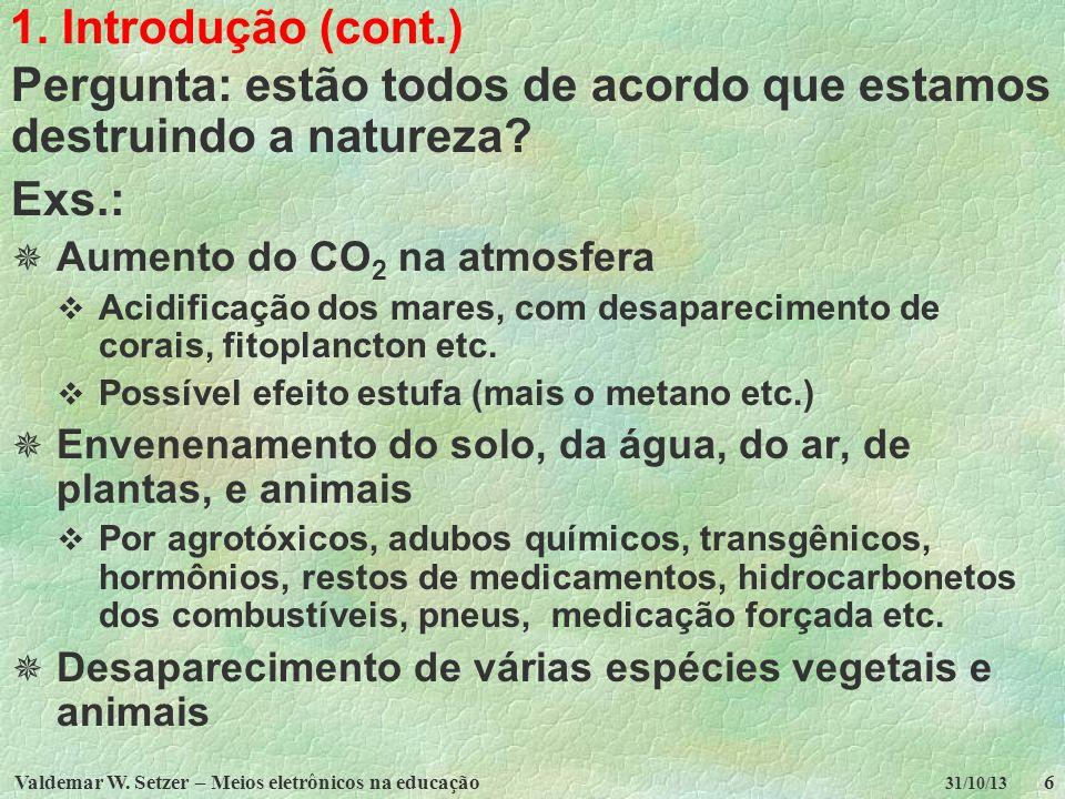 Valdemar W. Setzer – Meios eletrônicos na educação6 31/10/13 1. Introdução (cont.) Pergunta: estão todos de acordo que estamos destruindo a natureza?