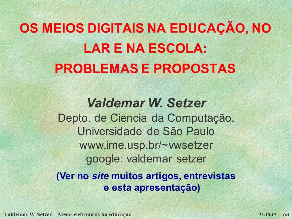 Valdemar W. Setzer – Meios eletrônicos na educação63 31/10/13 OS MEIOS DIGITAIS NA EDUCAÇÃO, NO LAR E NA ESCOLA: PROBLEMAS E PROPOSTAS Valdemar W. Set