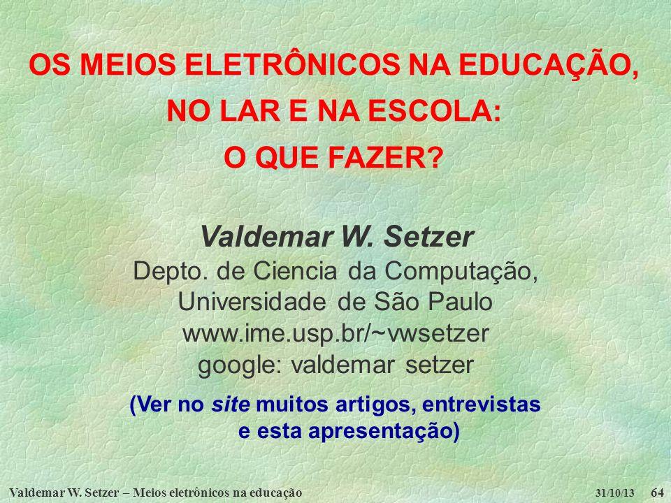 Valdemar W. Setzer – Meios eletrônicos na educação64 31/10/13 OS MEIOS ELETRÔNICOS NA EDUCAÇÃO, NO LAR E NA ESCOLA: O QUE FAZER? Valdemar W. Setzer De
