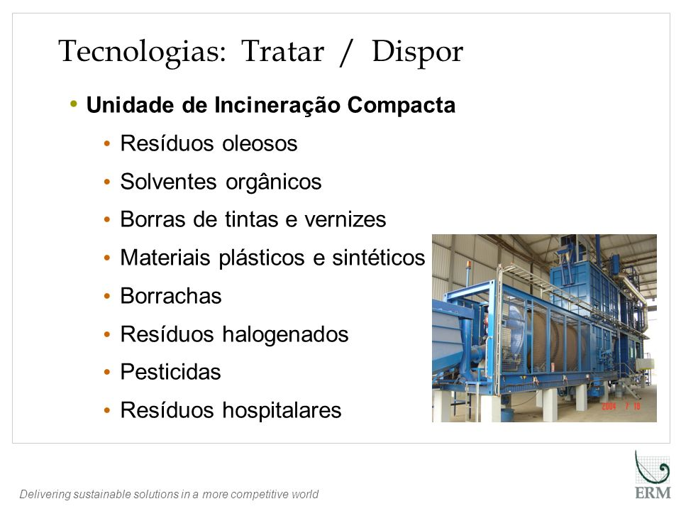 Delivering sustainable solutions in a more competitive world Tecnologias: Tratar / Dispor Unidade de Incineração Compacta Resíduos oleosos Solventes o