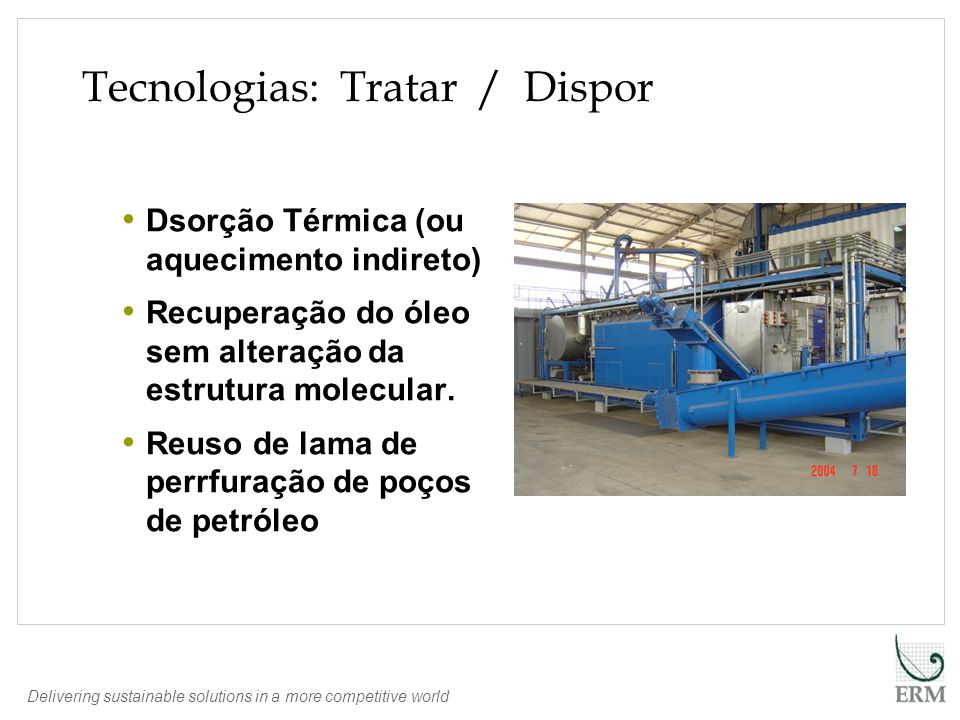 Delivering sustainable solutions in a more competitive world Tecnologias: Tratar / Dispor Dsorção Térmica (ou aquecimento indireto) Recuperação do óle