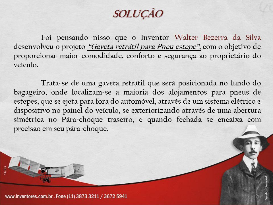SOLUÇÃO Foi pensando nisso que o Inventor Walter Bezerra da Silva desenvolveu o projeto Gaveta retrátil para Pneu estepe, com o objetivo de proporcion