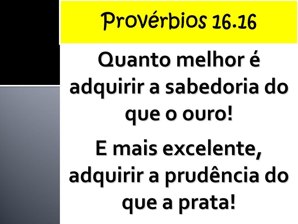 Quanto melhor é adquirir a sabedoria do que o ouro! E mais excelente, adquirir a prudência do que a prata!