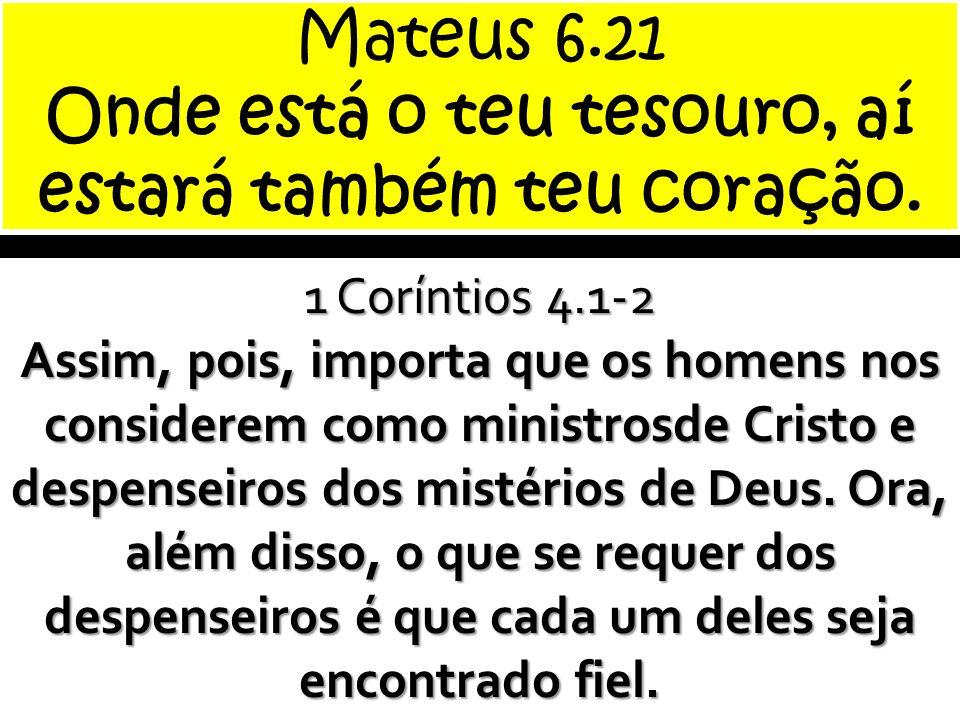 1 Coríntios 4.1-2 Assim, pois, importa que os homens nos considerem como ministrosde Cristo e despenseiros dos mistérios de Deus. Ora, além disso, o q