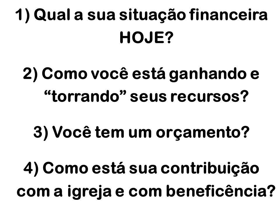 1) Qual a sua situação financeira HOJE? 2) Como você está ganhando e torrando seus recursos? 3) Você tem um orçamento? 4) Como está sua contribuição c