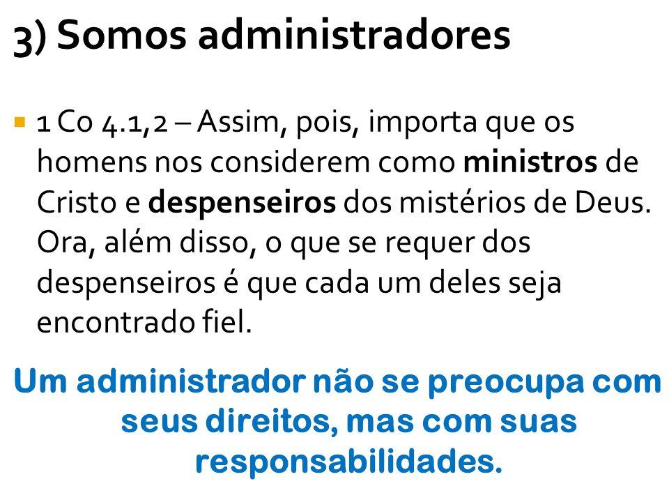 3) Somos administradores 1 Co 4.1,2 – Assim, pois, importa que os homens nos considerem como ministros de Cristo e despenseiros dos mistérios de Deus.