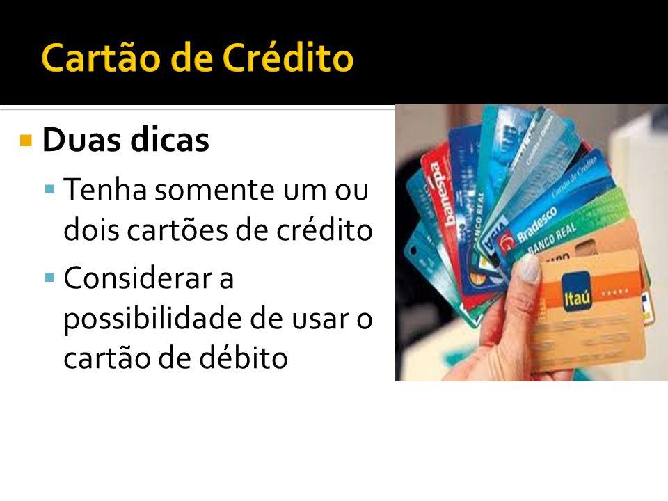 Duas dicas Tenha somente um ou dois cartões de crédito Considerar a possibilidade de usar o cartão de débito