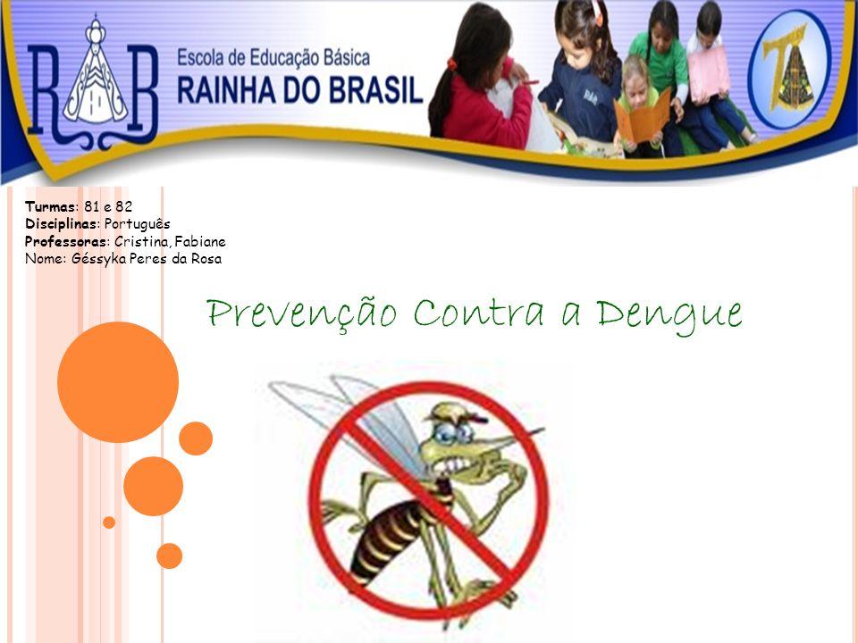 Prevenção Contra a Dengue Turmas: 81 e 82 Disciplinas: Português Professoras: Cristina, Fabiane Nome: Géssyka Peres da Rosa