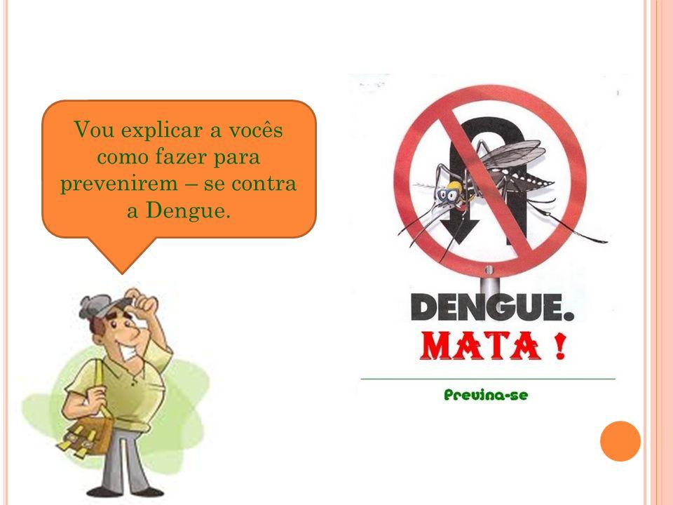 Vou explicar a vocês como fazer para prevenirem – se contra a Dengue.