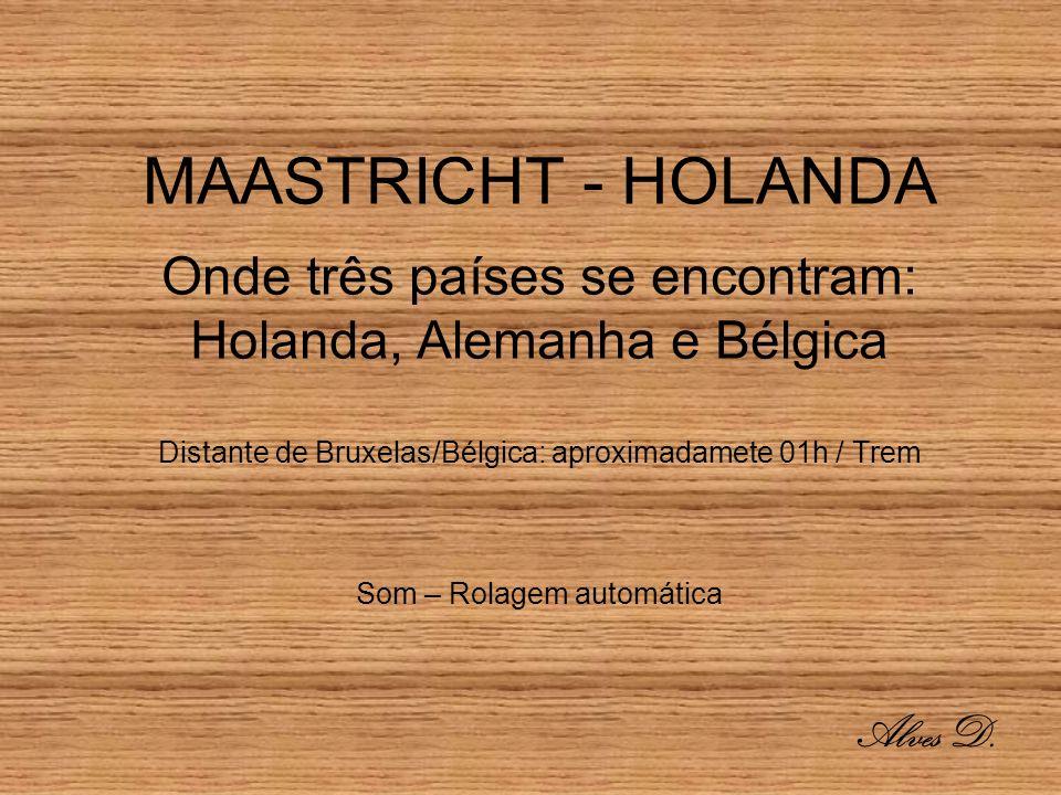 MAASTRICHT - HOLANDA Onde três países se encontram: Holanda, Alemanha e Bélgica Distante de Bruxelas/Bélgica: aproximadamete 01h / Trem Som – Rolagem automática Alves D.