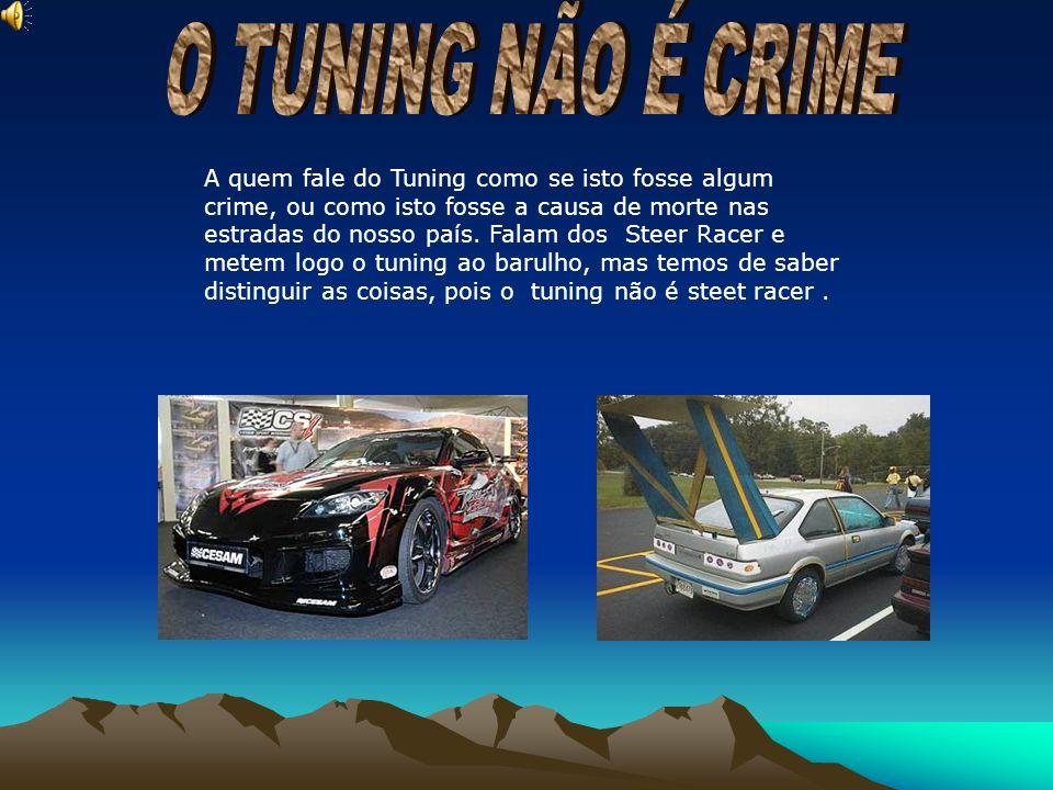 A quem fale do Tuning como se isto fosse algum crime, ou como isto fosse a causa de morte nas estradas do nosso país. Falam dos Steer Racer e metem lo