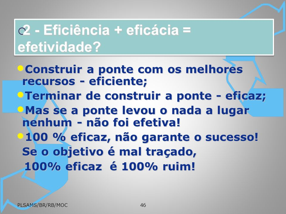PLSAMS/BR/RB/MOC46 2 - Eficiência + eficácia = efetividade? 2 - Eficiência + eficácia = efetividade? Construir a ponte com os melhores recursos - efic