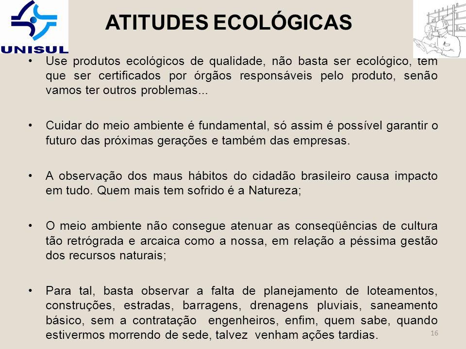 ATITUDES ECOLÓGICAS Use produtos ecológicos de qualidade, não basta ser ecológico, tem que ser certificados por órgãos responsáveis pelo produto, senão vamos ter outros problemas...