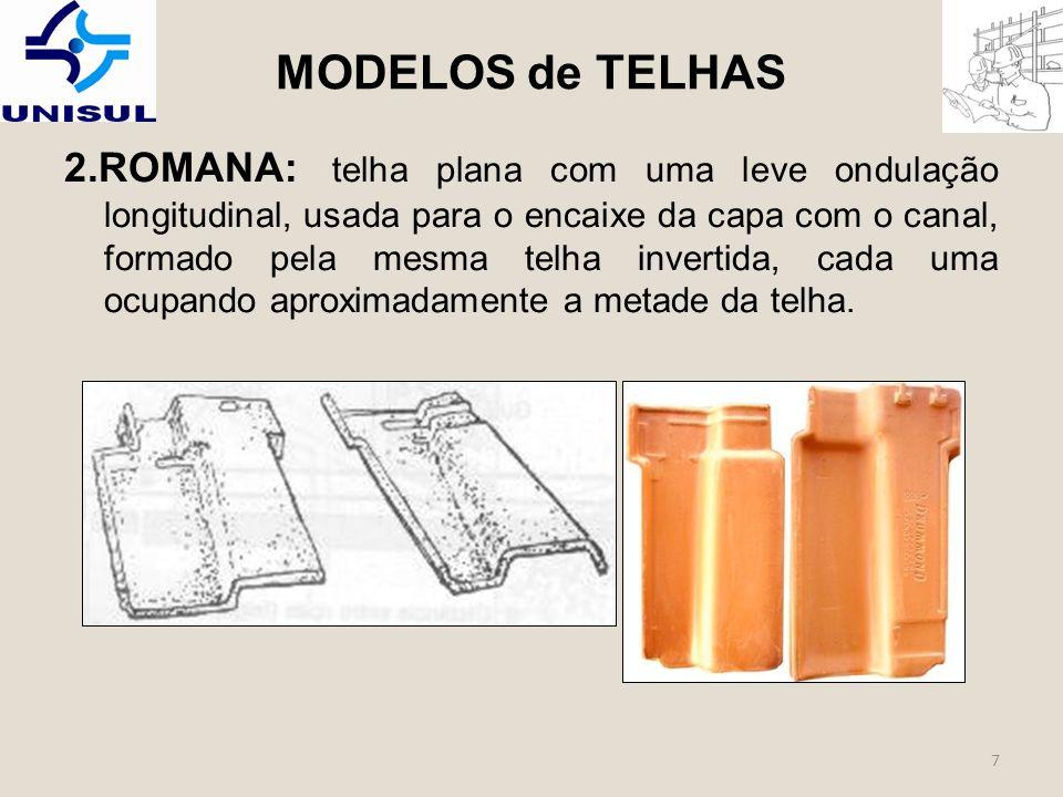 7 2.ROMANA: telha plana com uma leve ondulação longitudinal, usada para o encaixe da capa com o canal, formado pela mesma telha invertida, cada uma ocupando aproximadamente a metade da telha.