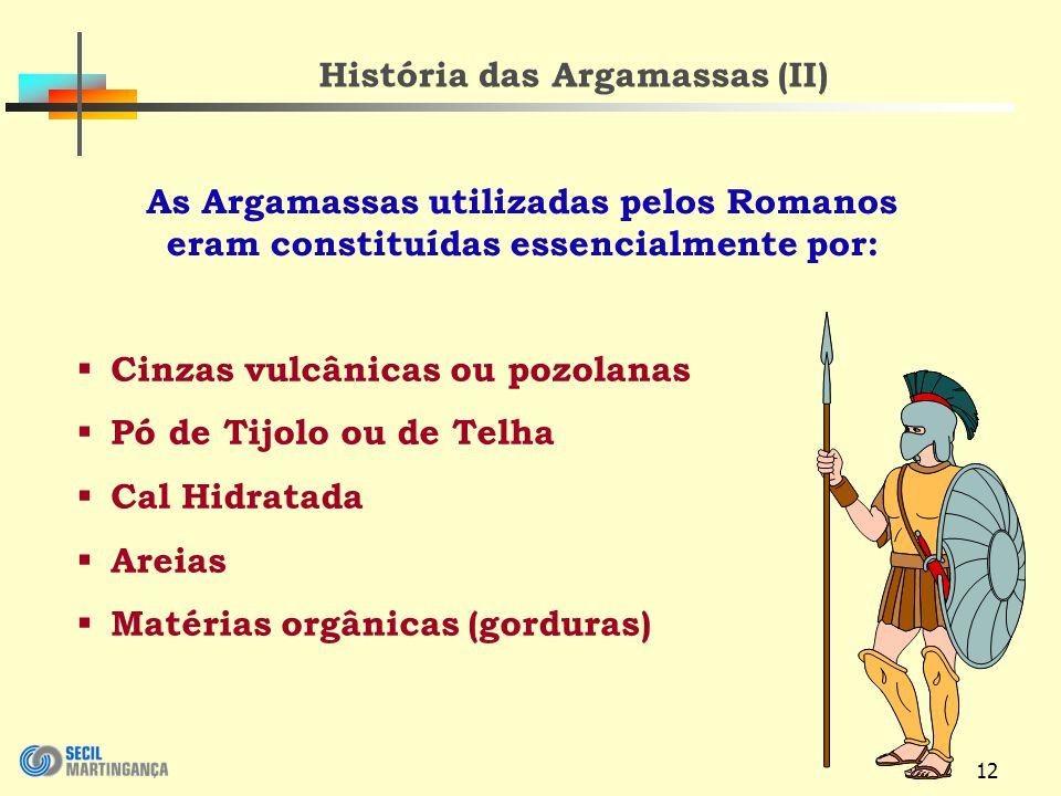 12 História das Argamassas (II) Cinzas vulcânicas ou pozolanas Pó de Tijolo ou de Telha Cal Hidratada Areias Matérias orgânicas (gorduras) As Argamassas utilizadas pelos Romanos eram constituídas essencialmente por: