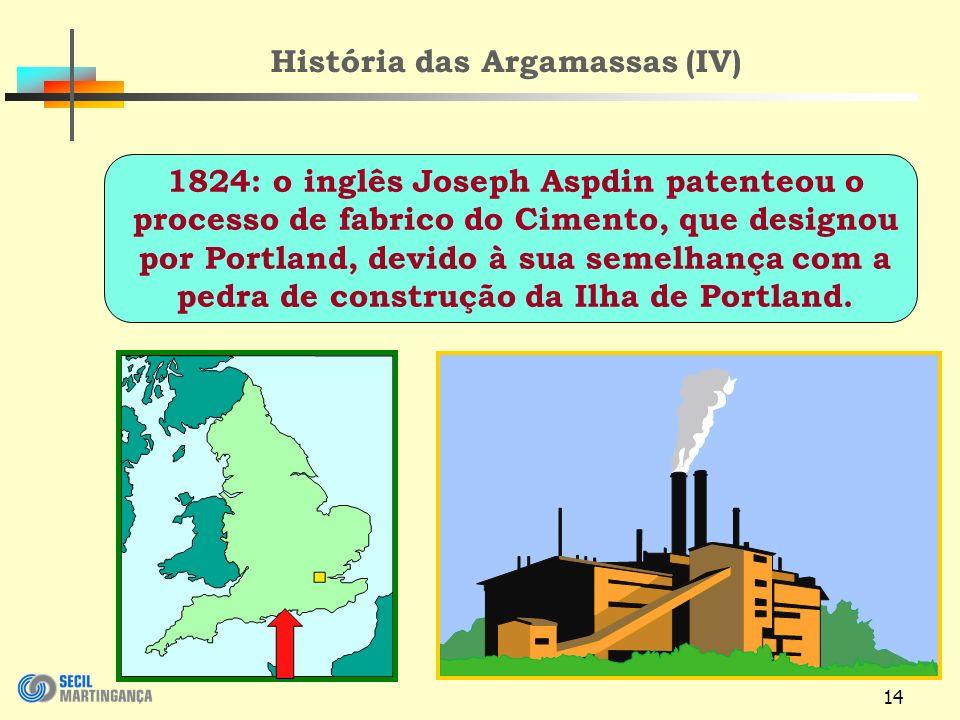 14 História das Argamassas (IV) 1824: o inglês Joseph Aspdin patenteou o processo de fabrico do Cimento, que designou por Portland, devido à sua semelhança com a pedra de construção da Ilha de Portland.
