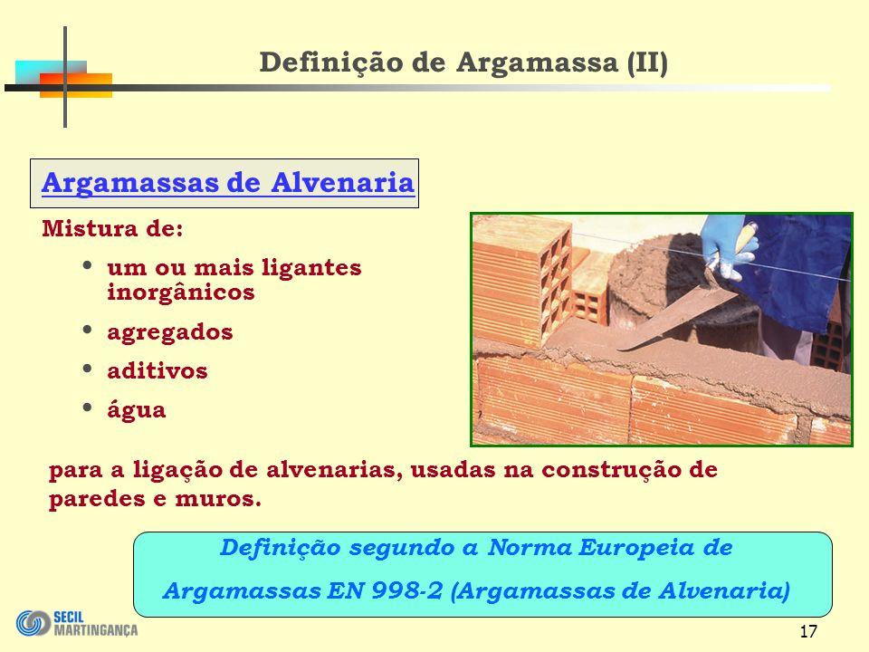 17 Definição de Argamassa (II) Argamassas de Alvenaria Mistura de: um ou mais ligantes inorgânicos agregados aditivos água para a ligação de alvenarias, usadas na construção de paredes e muros.