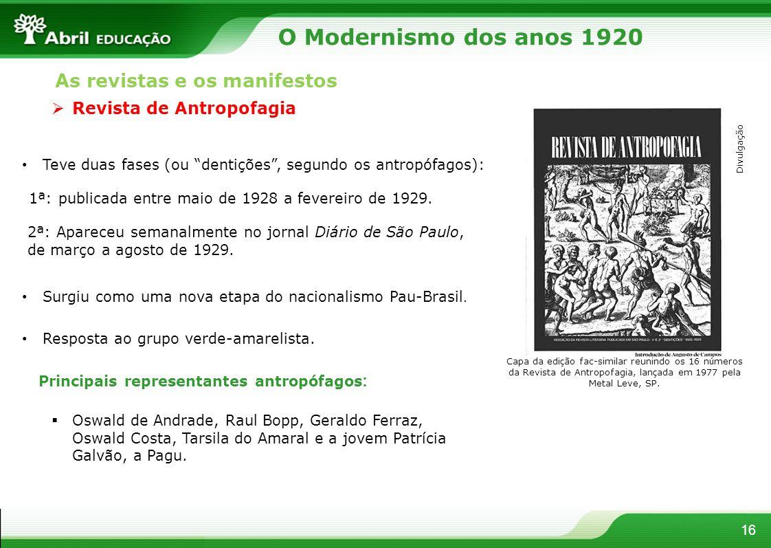 16 Revista de Antropofagia Teve duas fases (ou dentições, segundo os antropófagos): Surgiu como uma nova etapa do nacionalismo Pau-Brasil. Resposta ao
