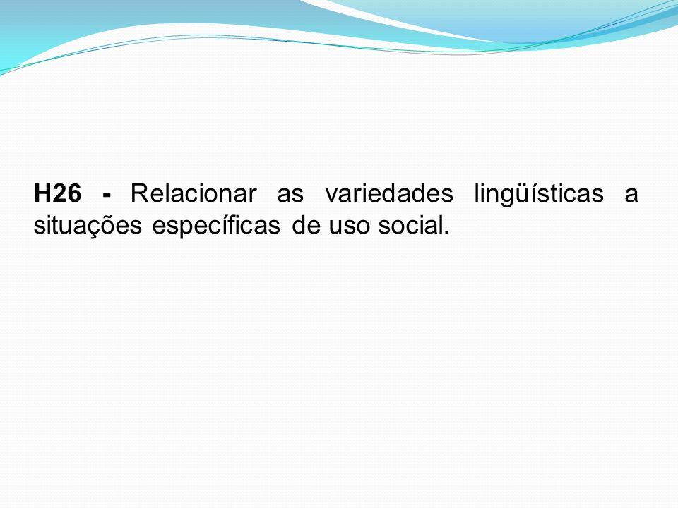 H26 - Relacionar as variedades lingüísticas a situações específicas de uso social.