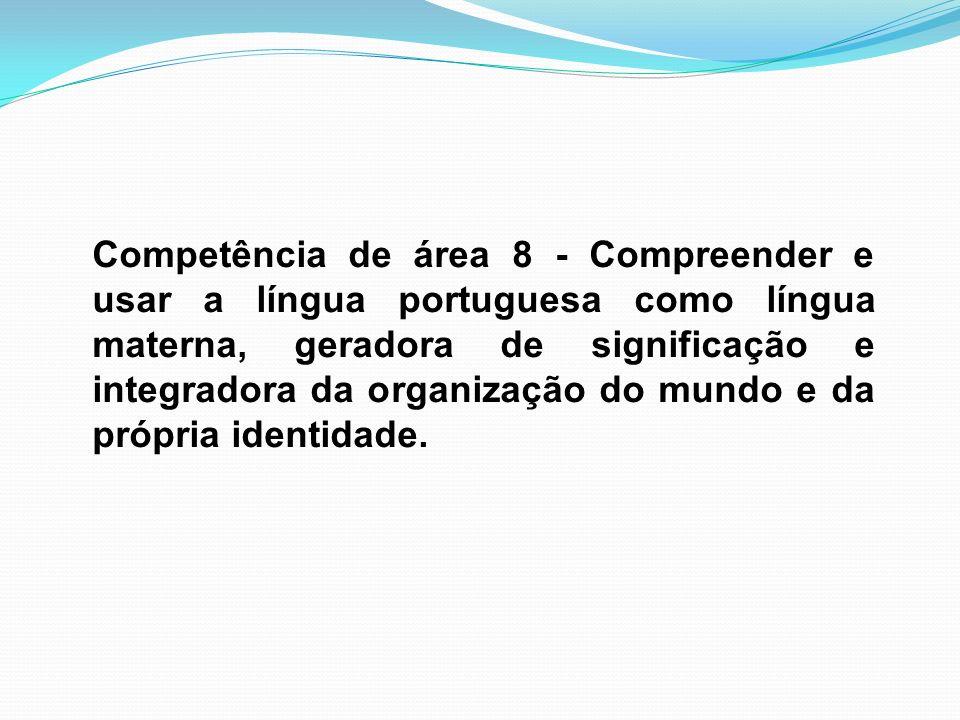 Competência de área 8 - Compreender e usar a língua portuguesa como língua materna, geradora de significação e integradora da organização do mundo e d