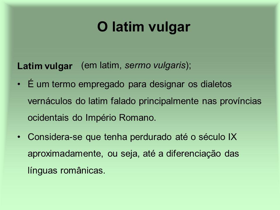 O latim vulgar É um termo empregado para designar os dialetos vernáculos do latim falado principalmente nas províncias ocidentais do Império Romano. C