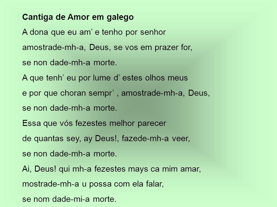 Cantiga de Amor em galego A dona que eu am e tenho por senhor amostrade-mh-a, Deus, se vos em prazer for, se non dade-mh-a morte. A que tenh eu por lu