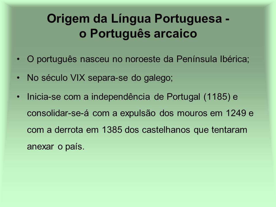 Origem da Língua Portuguesa - o Português arcaico O português nasceu no noroeste da Península Ibérica; No século VIX separa-se do galego; Inicia-se co