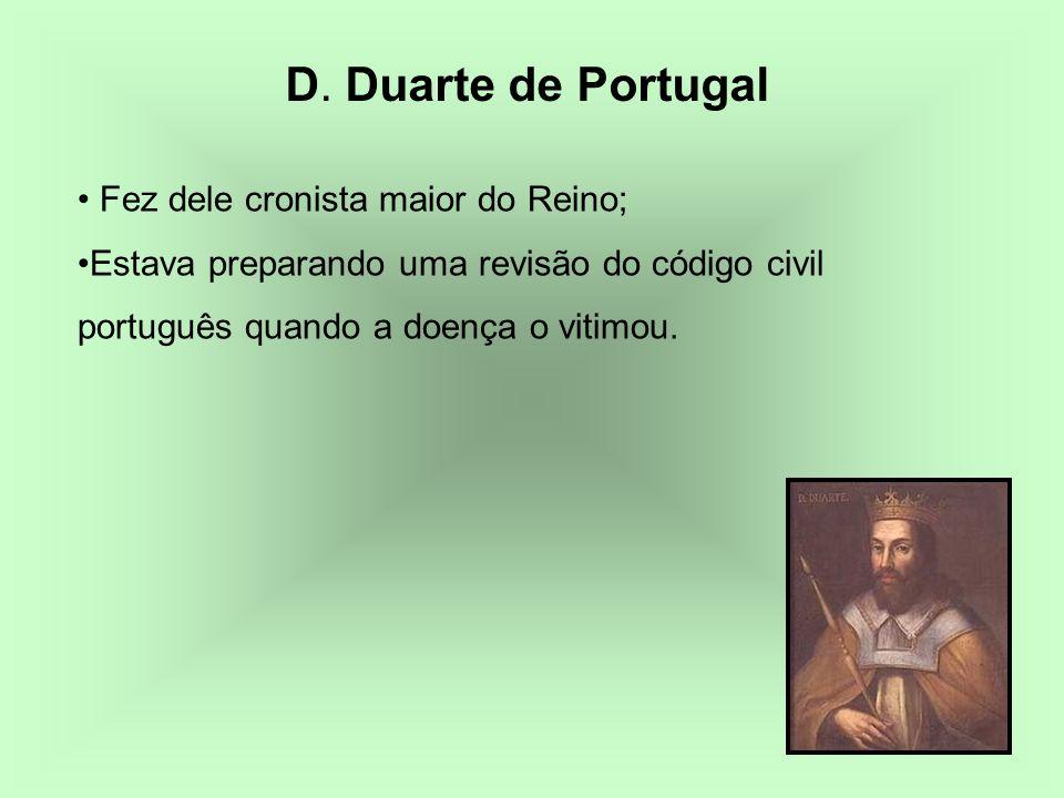 D. Duarte de Portugal Fez dele cronista maior do Reino; Estava preparando uma revisão do código civil português quando a doença o vitimou.