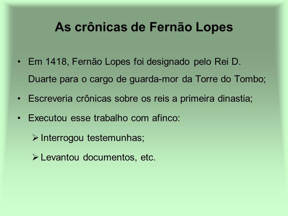 As crônicas de Fernão Lopes Em 1418, Fernão Lopes foi designado pelo Rei D. Duarte para o cargo de guarda-mor da Torre do Tombo; Escreveria crônicas s