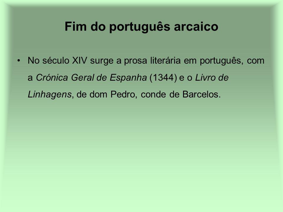 Fim do português arcaico No século XIV surge a prosa literária em português, com a Crónica Geral de Espanha (1344) e o Livro de Linhagens, de dom Pedr