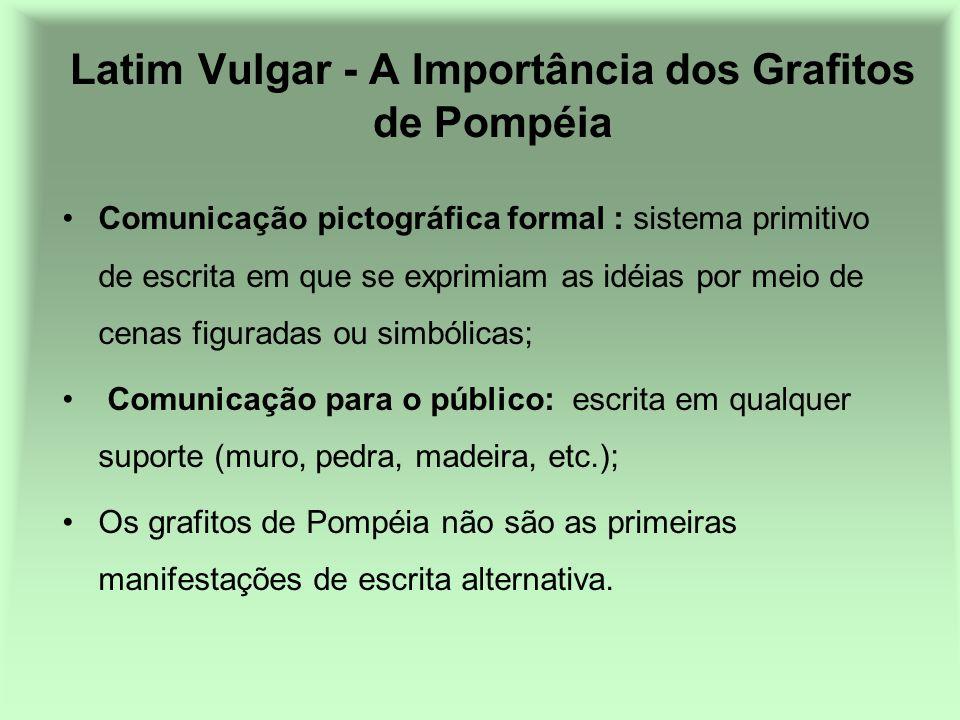 Latim Vulgar - A Importância dos Grafitos de Pompéia Comunicação pictográfica formal : sistema primitivo de escrita em que se exprimiam as idéias por