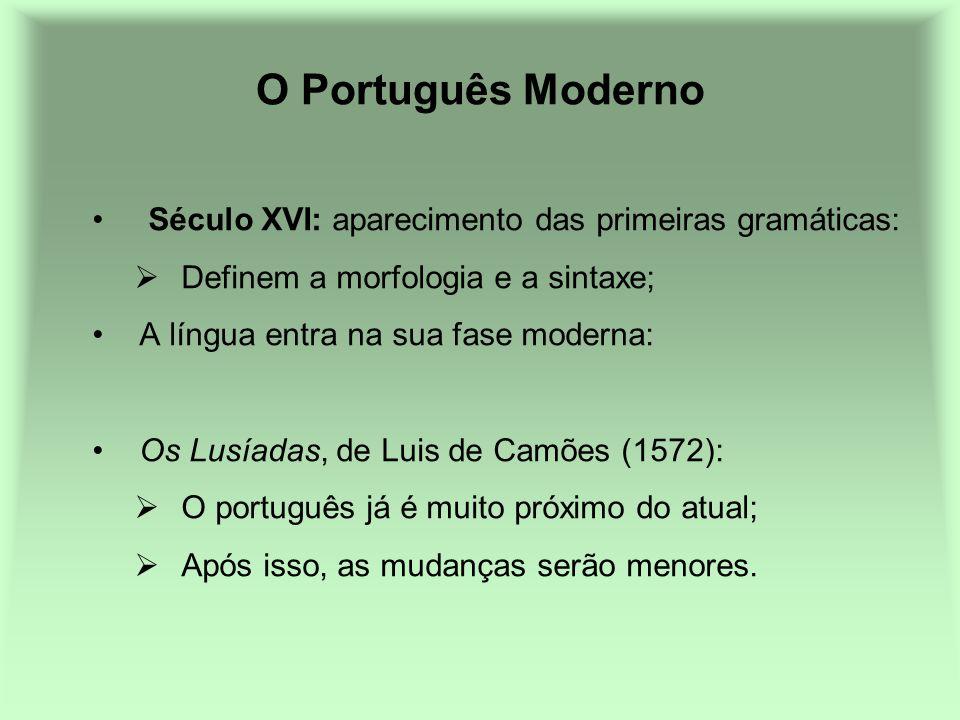 O Português Moderno Século XVI: aparecimento das primeiras gramáticas: Definem a morfologia e a sintaxe; A língua entra na sua fase moderna: Os Lusíad