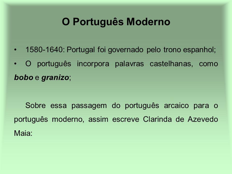 O Português Moderno 1580-1640: Portugal foi governado pelo trono espanhol; O português incorpora palavras castelhanas, como bobo e granizo; Sobre essa