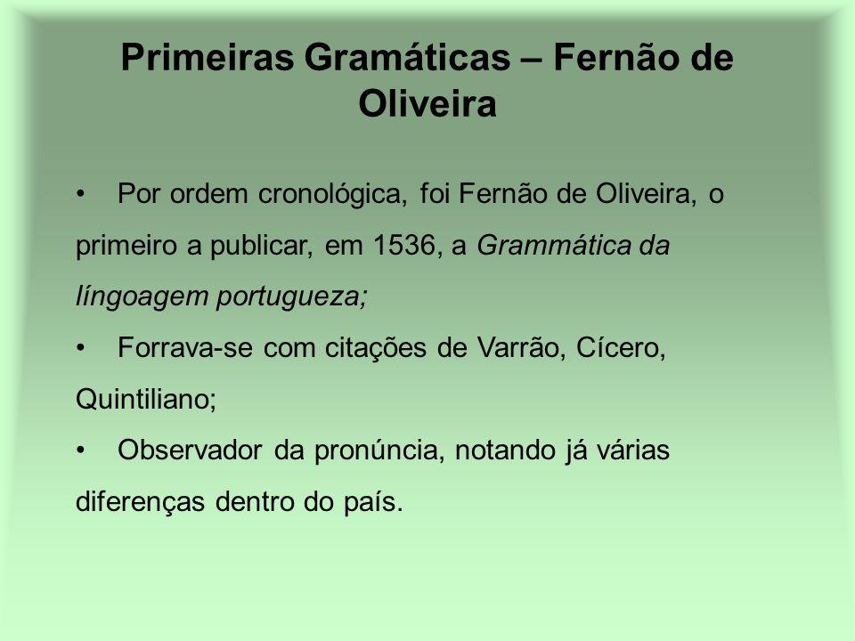 Primeiras Gramáticas – Fernão de Oliveira Por ordem cronológica, foi Fernão de Oliveira, o primeiro a publicar, em 1536, a Grammática da língoagem por