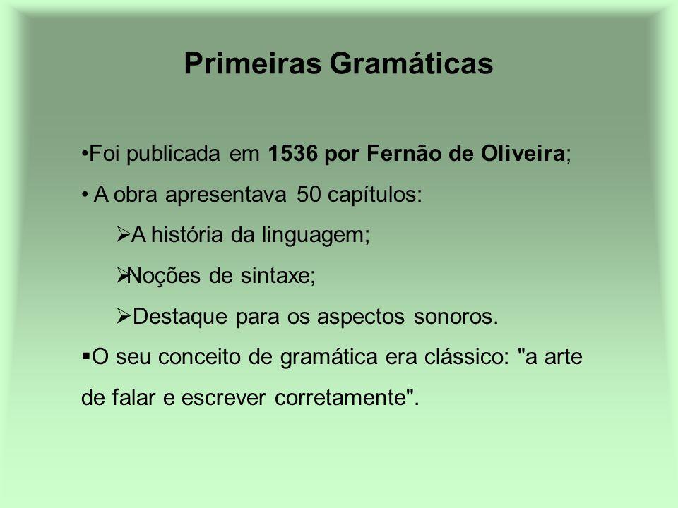Primeiras Gramáticas Foi publicada em 1536 por Fernão de Oliveira; A obra apresentava 50 capítulos: A história da linguagem; Noções de sintaxe; Destaq