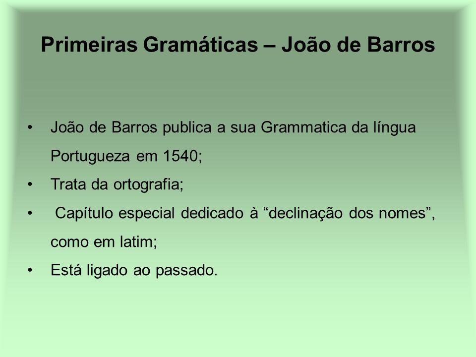 Primeiras Gramáticas – João de Barros João de Barros publica a sua Grammatica da língua Portugueza em 1540; Trata da ortografia; Capítulo especial ded