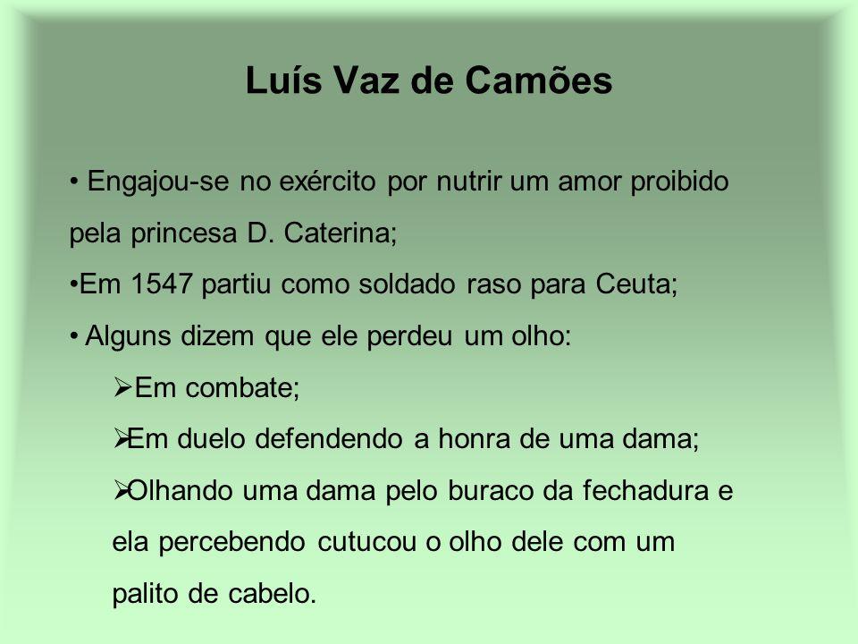 Luís Vaz de Camões Engajou-se no exército por nutrir um amor proibido pela princesa D. Caterina; Em 1547 partiu como soldado raso para Ceuta; Alguns d