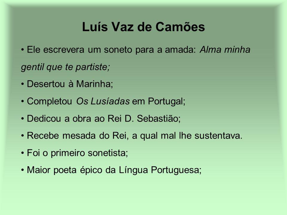 Luís Vaz de Camões Ele escrevera um soneto para a amada: Alma minha gentil que te partiste; Desertou à Marinha; Completou Os Lusíadas em Portugal; Ded