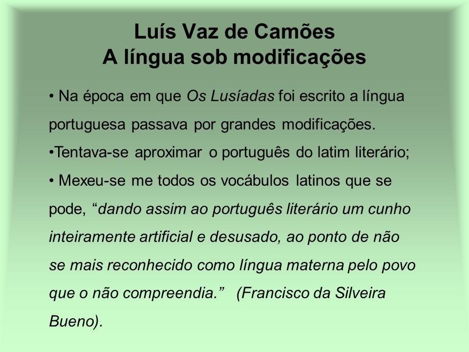 Luís Vaz de Camões A língua sob modificações Na época em que Os Lusíadas foi escrito a língua portuguesa passava por grandes modificações. Tentava-se