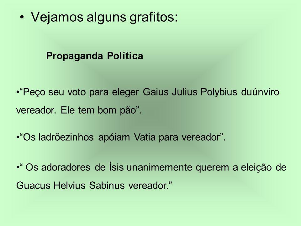 Vejamos alguns grafitos: Propaganda Política Peço seu voto para eleger Gaius Julius Polybius duúnviro vereador. Ele tem bom pão. Os ladrõezinhos apóia