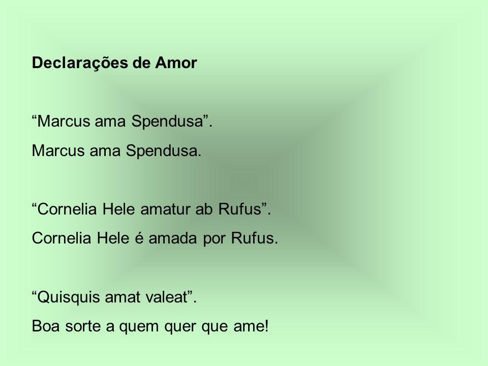 Declarações de Amor Marcus ama Spendusa. Cornelia Hele amatur ab Rufus. Cornelia Hele é amada por Rufus. Quisquis amat valeat. Boa sorte a quem quer q