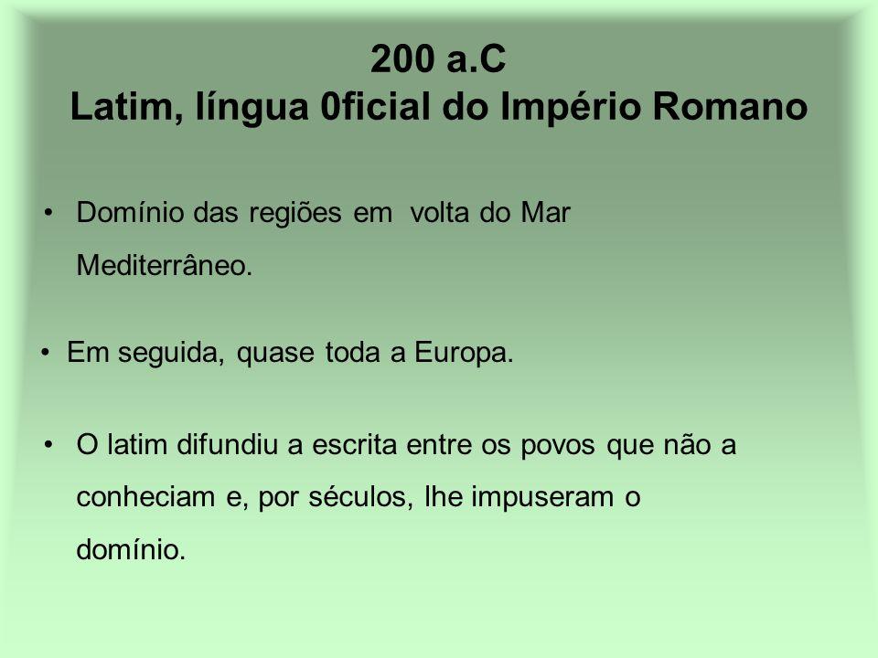 200 a.C Latim, língua 0ficial do Império Romano Domínio das regiões em volta do Mar Mediterrâneo. O latim difundiu a escrita entre os povos que não a